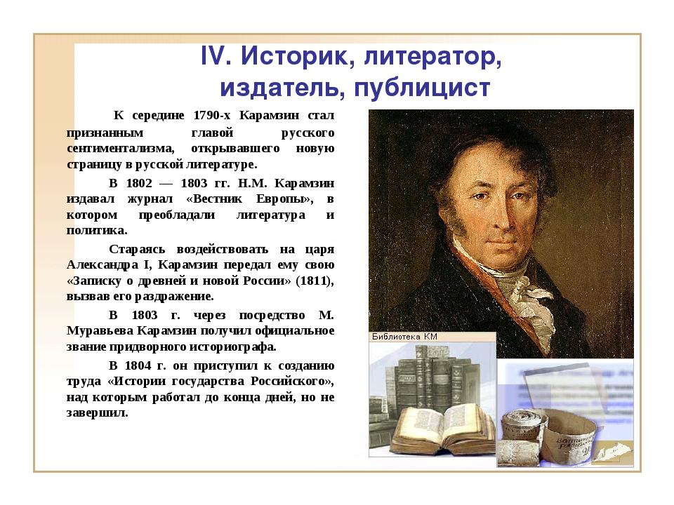 IV. Историк, литератор, издатель, публицист К середине 1790-х Карамзин ста...