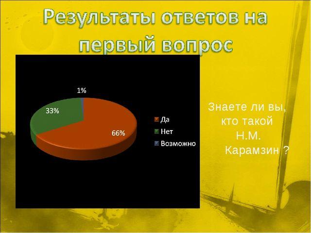 Знаете ли вы, кто такой Н.М. Карамзин ?