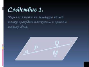 Следствие 1. Через прямую и не лежащую на ней точку проходит плоскость, и при