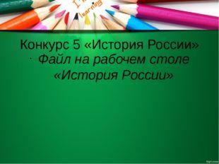 Конкурс 5 «История России» Файл на рабочем столе «История России»
