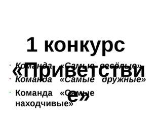 1 конкурс «Приветствие» Команда «Самые весёлые» Команда «Самые дружные» Кома