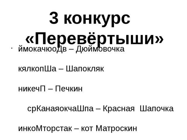 3 конкурс «Перевёртыши» ймокачюоДв – Дюймовочка кялкопШа – Шапокляк никечП –...