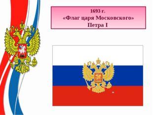 * 1693 г. «Флаг царя Московского» Петра I