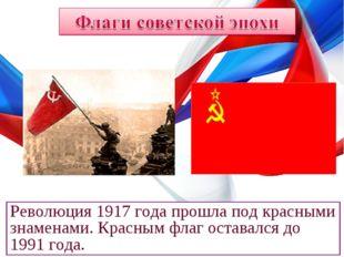 Революция 1917 года прошла под красными знаменами. Красным флаг оставался до