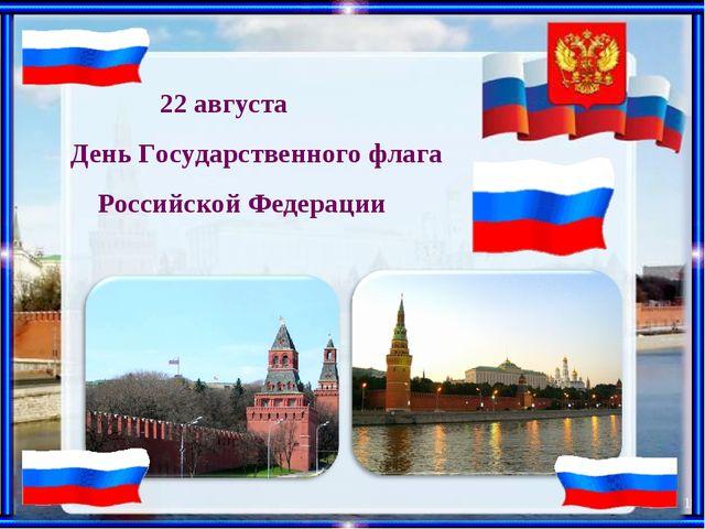 * 22 августа День Государственного флага Российской Федерации