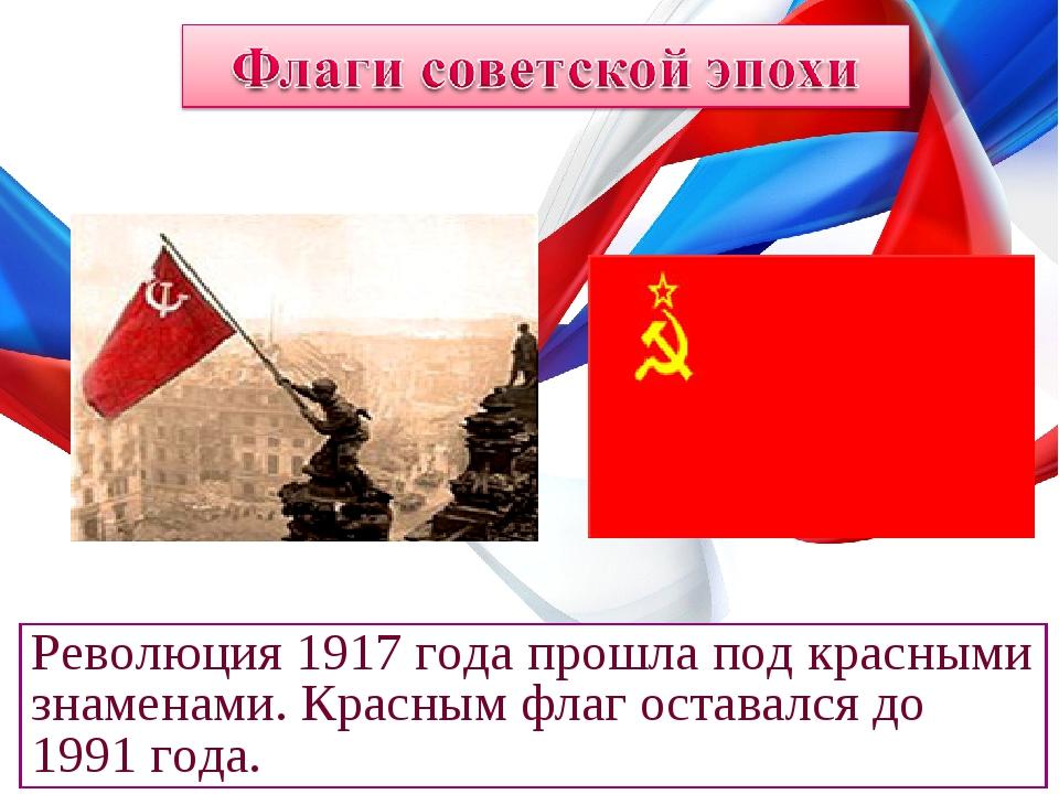 Революция 1917 года прошла под красными знаменами. Красным флаг оставался до...