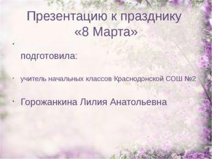 Презентацию к празднику «8 Марта» подготовила: учитель начальных классов Крас