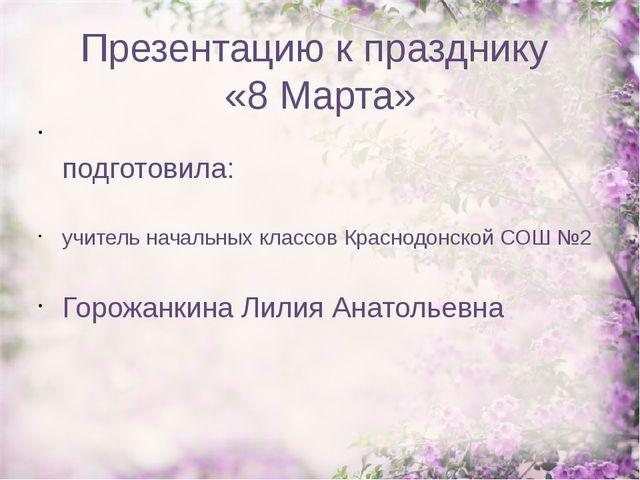 Презентацию к празднику «8 Марта» подготовила: учитель начальных классов Крас...