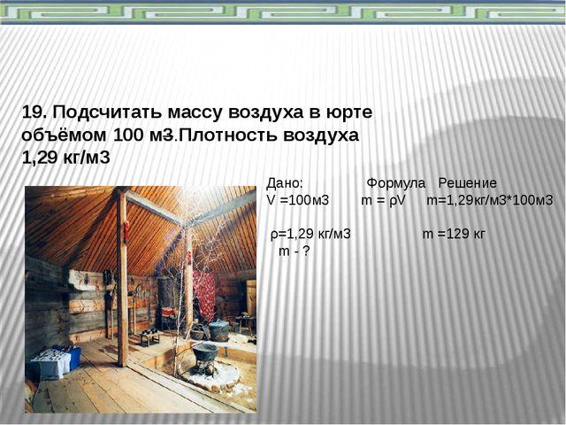 19. Подсчитать массу воздуха в юрте объёмом 100 м3.Плотность воздуха 1,29 кг/...