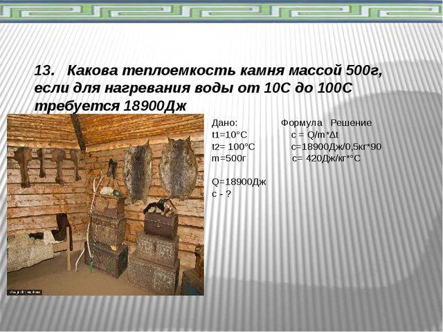 13. Какова теплоемкость камня массой 500г, если для нагревания воды от 10С д...