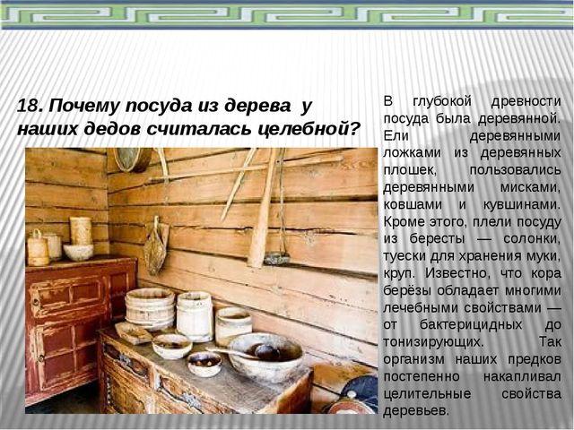 18. Почему посуда из дерева у наших дедов считалась целебной? В глубокой древ...