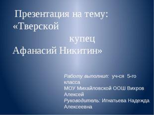 Презентация на тему: «Тверской купец Афанасий Никитин» Работу выполнил: уч-ся