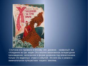 Спутники его привезли в Москву его дневник , названный им «Хождение за три м
