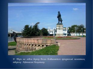 В Твери на левом берегу Волги возвышается прекрасный памятник тверичу Афанаси