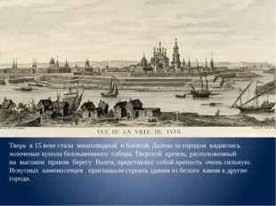 Тверь в 15 веке стала многолюдной и богатой. Далеко за городом виднелись зол