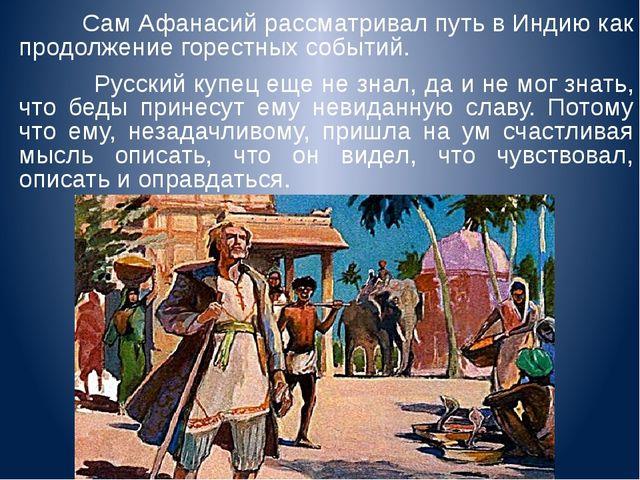 Сам Афанасий рассматривал путь в Индию как продолжение горестных событий. Ру...