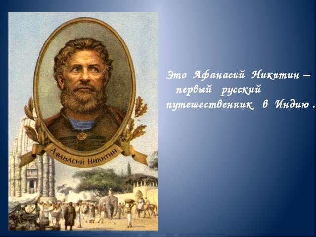 Это Афанасий Никитин – первый русский путешественник в Индию .