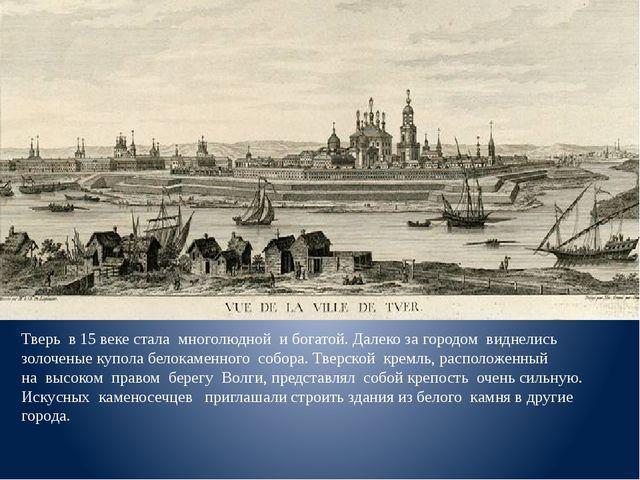 Тверь в 15 веке стала многолюдной и богатой. Далеко за городом виднелись зол...