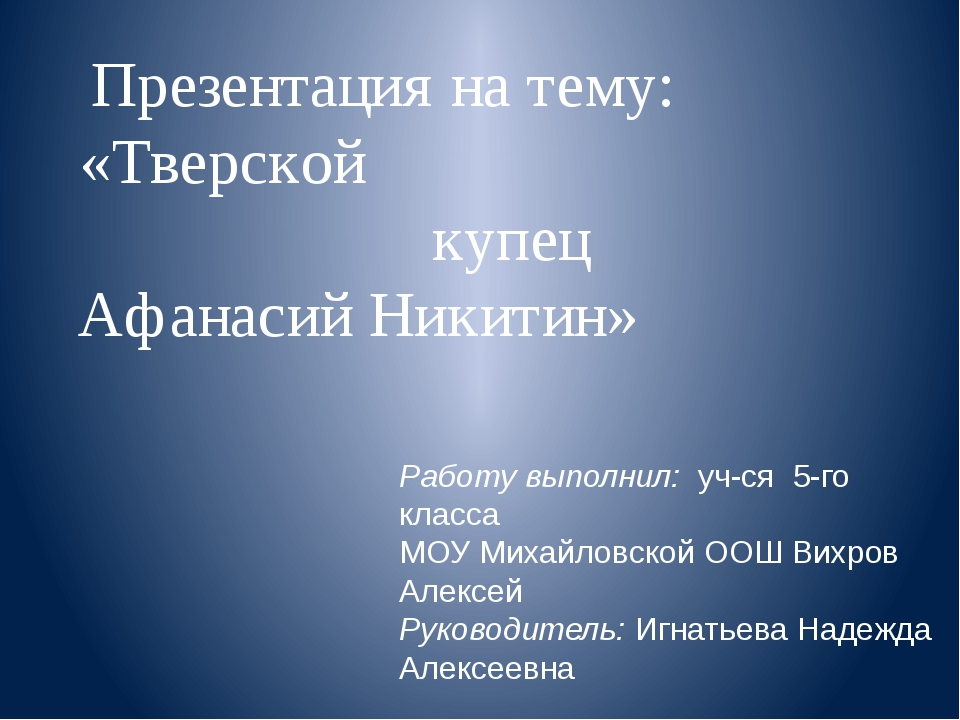 Презентация на тему: «Тверской купец Афанасий Никитин» Работу выполнил: уч-ся...