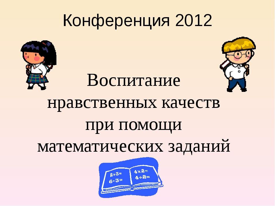 Конференция 2012 Воспитание нравственных качеств при помощи математических за...