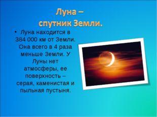 Луна находится в 384 000 км от Земли. Она всего в 4 раза меньше Земли. У Луны