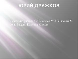 ЮРИЙ ДРУЖКОВ Выполнил ученик 3 «В» класса МБОУ школы № 38 г. Рязани Плаксин К