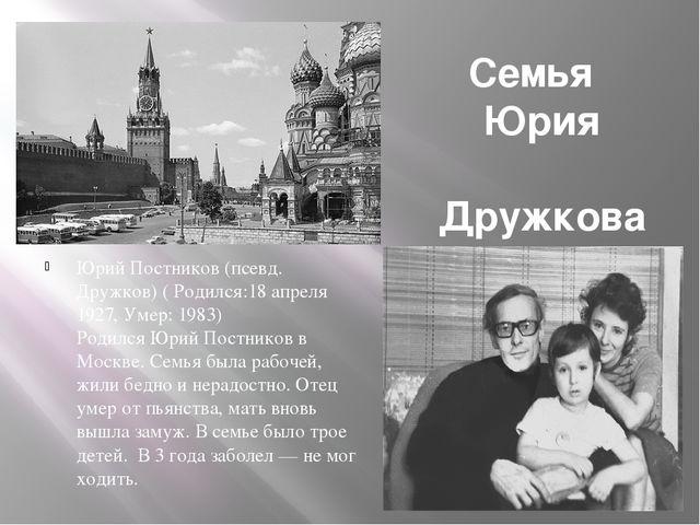 Семья Юрия Дружкова Юрий Постников (псевд. Дружков) ( Родился:18 апреля 1927,...