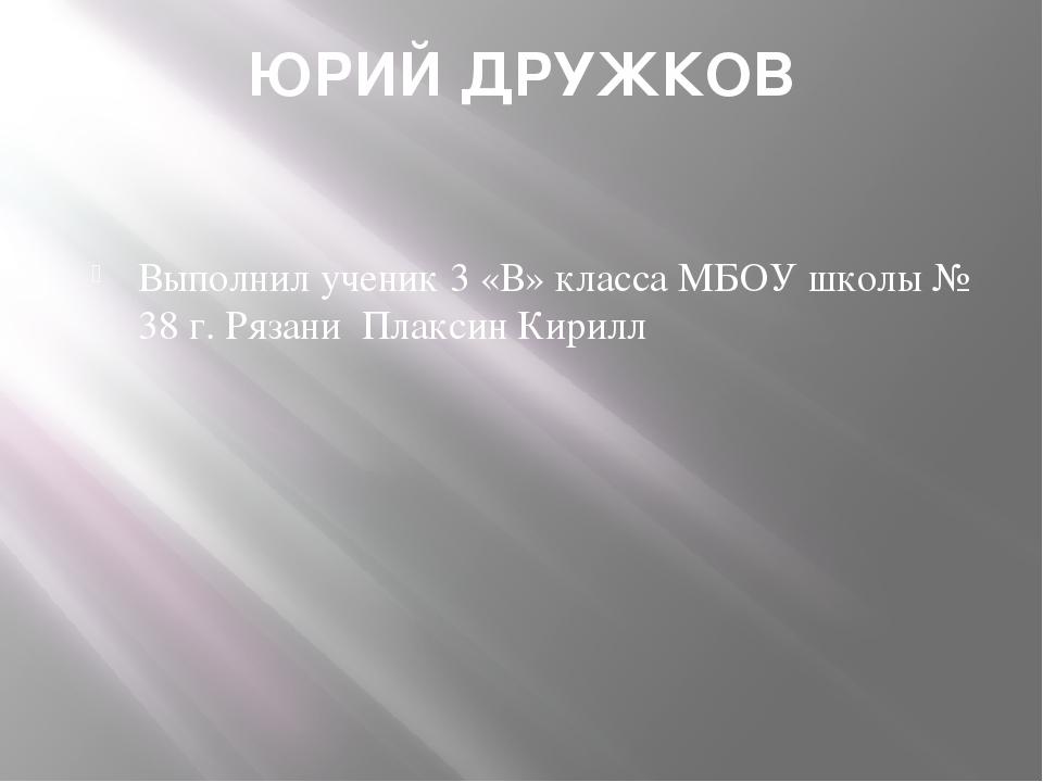 ЮРИЙ ДРУЖКОВ Выполнил ученик 3 «В» класса МБОУ школы № 38 г. Рязани Плаксин К...