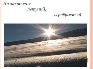 Но этот снег летучий, серебристый