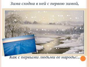 Зима сходна в ней с первою зимой, Как с первыми людьми ее народы!..
