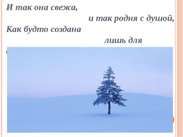 И так она свежа, и так родня с душой, Как будто создана лишь для свободы...