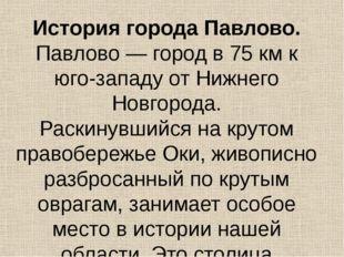 История города Павлово. Павлово — город в 75 км к юго-западу от Нижнего Новго
