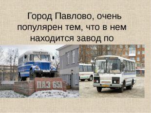 Город Павлово, очень популярен тем, что в нем находится завод по производств