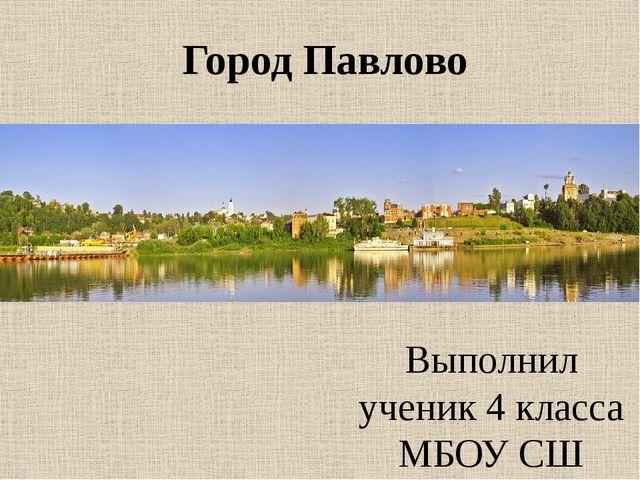 Город Павлово Выполнил ученик 4 класса МБОУ СШ г.Горбатов Свитов Виталий Руко...