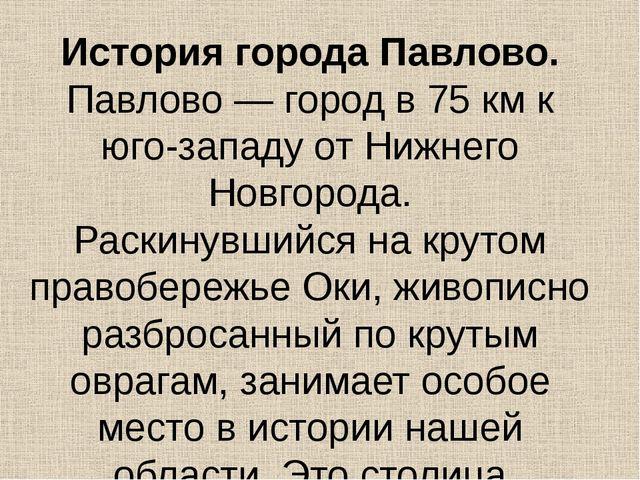 История города Павлово. Павлово — город в 75 км к юго-западу от Нижнего Новго...