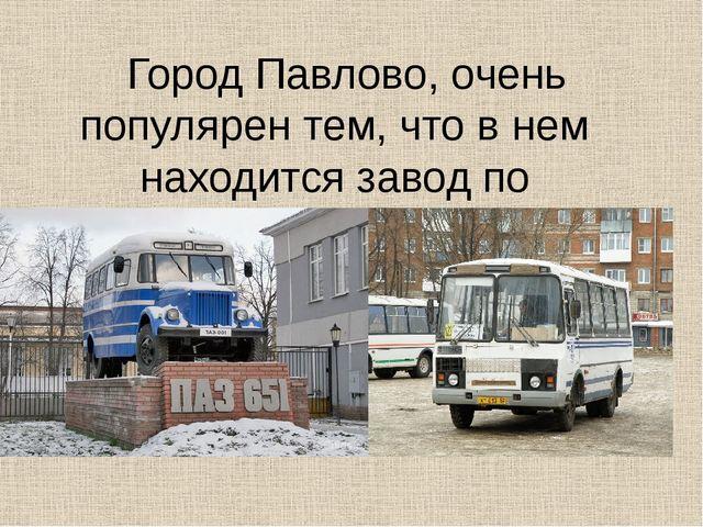 Город Павлово, очень популярен тем, что в нем находится завод по производств...