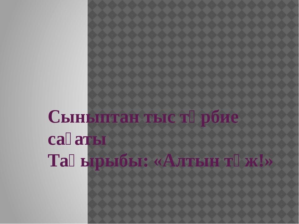 Сыныптан тыс тәрбие сағаты Тақырыбы: «Алтын тәж!»