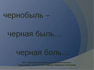 чернобыль – черная быль… черная боль… ОКУ «Курский Центр для несовершеннолетн