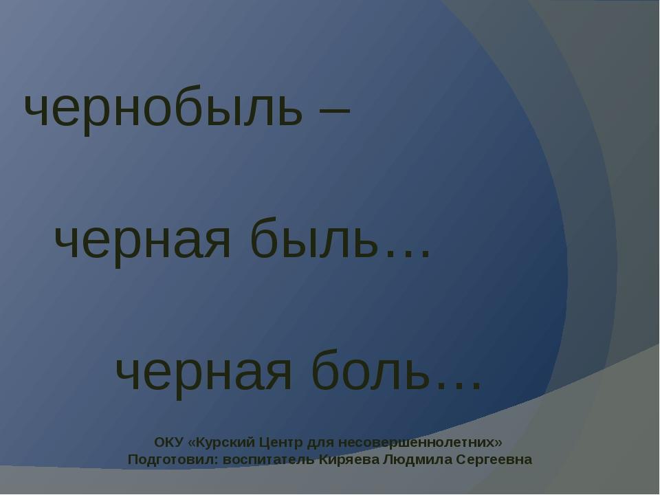 чернобыль – черная быль… черная боль… ОКУ «Курский Центр для несовершеннолетн...