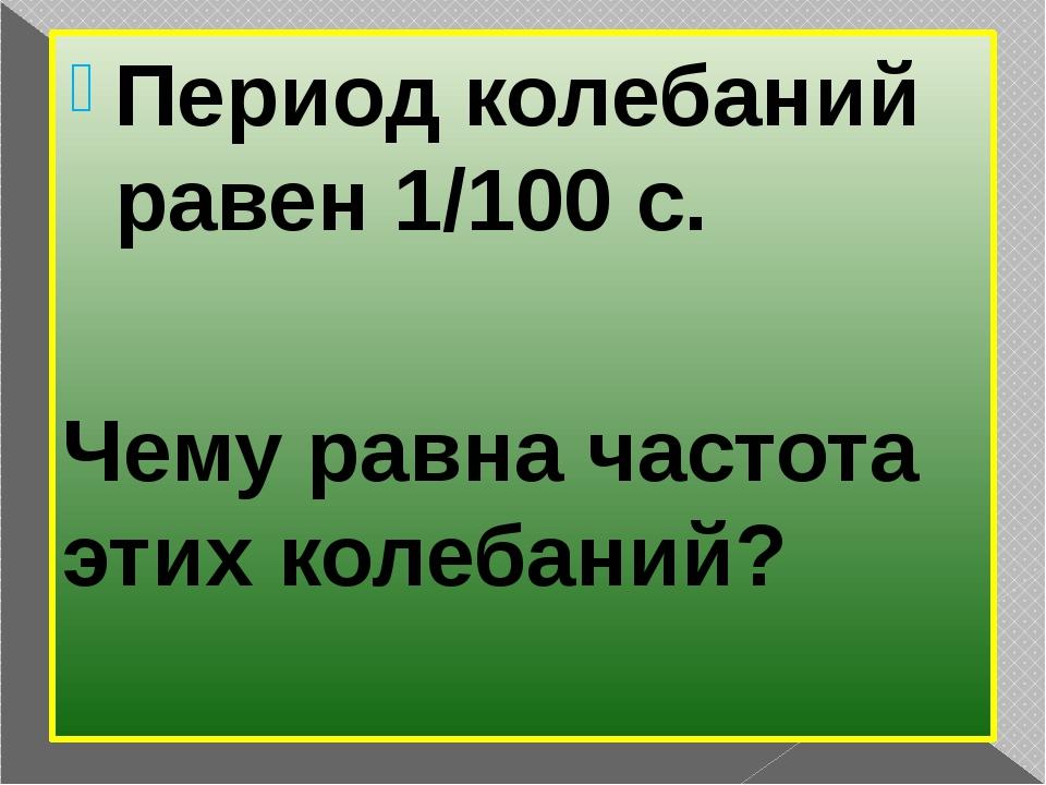 Период колебаний равен 1/100 с. Чему равна частота этих колебаний?