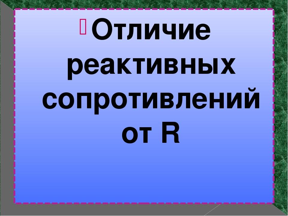 Отличие реактивных сопротивлений от R