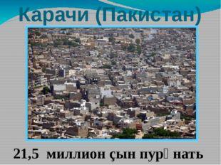 Карачи (Пакистан) 21,5 миллион çын пурӑнать