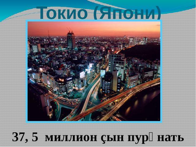 Токио (Япони) 37, 5 миллион çын пурӑнать