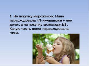 1. На покупку мороженого Нина израсходовала 4/9 имевшихся у нее денег, а на