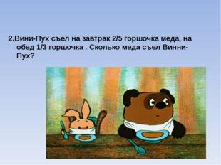 2.Вини-Пух съел на завтрак 2/5 горшочка меда, на обед 1/3 горшочка . Сколько