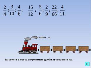 Загрузите в поезд сократимые дроби и сократите их . ; ; ; ; ; ; ;