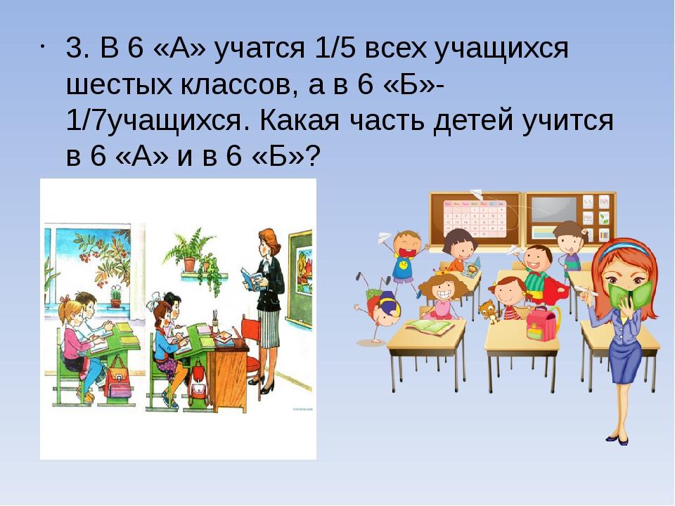 3. В 6 «А» учатся 1/5 всех учащихся шестых классов, а в 6 «Б»- 1/7учащихся....