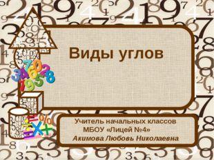 Виды углов Учитель начальных классов МБОУ «Лицей №4» Акимова Любовь Николаевна