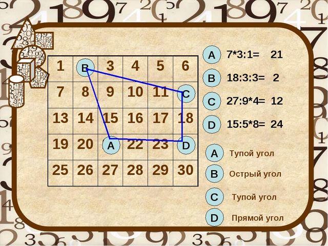 А 7*3:1= 21 В 18:3:3= 2 С 27:9*4= 12 D 15:5*8= 24 А В С D А В С D Тупой угол...