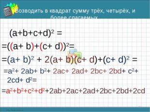 Возводить в квадрат сумму трёх, четырёх, и более слагаемых (а+b+с+d)2 = =((a+